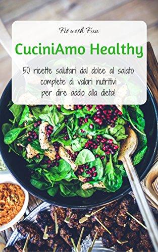 cuciniamo healthy: 50 ricette salutari complete di calorie e valori, per dire addio alla dieta!
