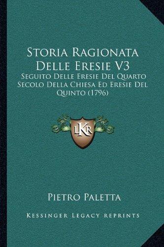 Storia Ragionata Delle Eresie V3: Seguito Delle Eresie del Quarto Secolo Della Chiesa Ed Eresie del Quinto (1796)