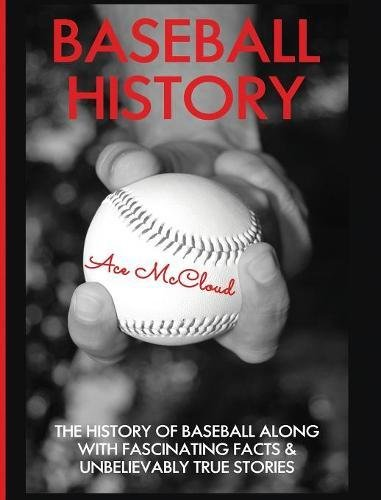 Baseball History: The History of Baseball Along With Fascinating Facts & Unbelievably True Stories (The Best of Baseball History Stories Games) por Ace McCloud