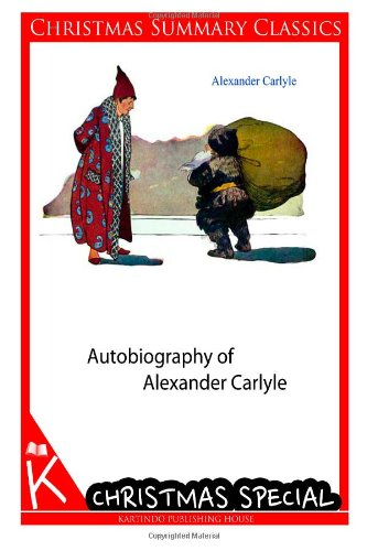 Autobiography of Alexander Carlyle [Christmas Summary Classics]