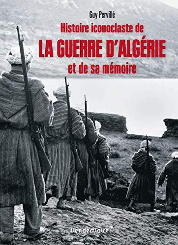 Histoire iconoclaste de la guerre d'Algérie et de sa mémoire par