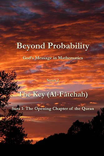Beyond Probability, God's Message in Mathematics: The Key (Al-Fãtehah): Sura 1: The Opening Chapter of the Quran (Beyond Probability: God's Message in Mathematics Book 2) (English Edition)
