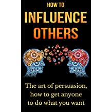 How to influence others: The art of persuasion, how to get anyone to do what you want (power,persuasion,friends,science) (English Edition)