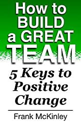 How to Build a Great Team: 5 Keys to Positive Change (Leadership Book 6) (English Edition)