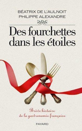 Des fourchettes dans les étoiles : Brève histoire de la gastronomie française de Philippe Alexandre (3 novembre 2010) Broché