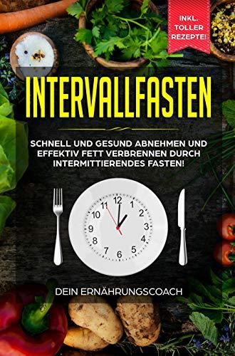 Intervallfasten: Schnell und gesund abnehmen und effektiv Fett verbrennen durch intermittierendes Fasten!: Methoden 16:8, 5:2