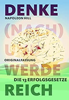 Denke (nach) und werde reich: Die 13 Erfolgsgesetze - Vollständige und ungekürzte Ebook-Ausgabe (German Edition) by [Hill, Napoleon]