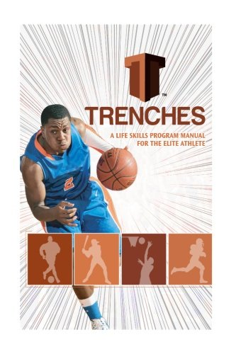 Trenches a Life Skills Program Manual for the Elite Athlete: The Trenches High School Program Was Developed to Assist the High School Student in ... a Kid' That Colleges Clamor to Add to Their