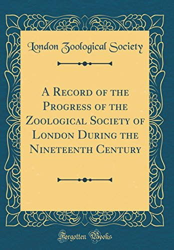 A Record of the Progress of the Zoological Society of London During the Nineteenth Century (Classic Reprint)