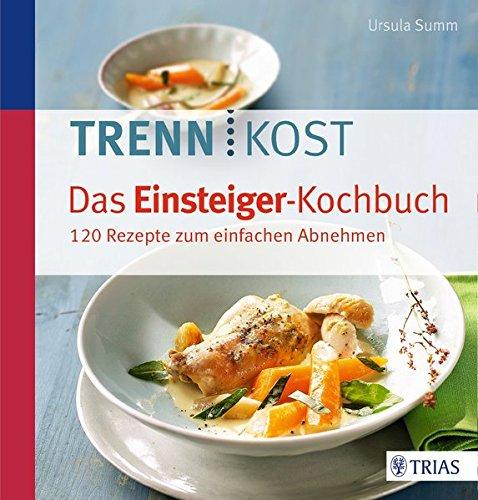 Trennkost - Das Einsteiger-Kochbuch: 130 Rezepte zum einfachen Abnehmen
