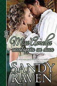Miss Amelia accalappia un duca (Le cronache dei Caversham, il prequel) di [Raven, Sandy]