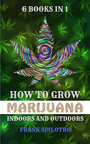 HOW TO GROW MARIJUANA: INDOORS AND OUTDOORS 6 BOOKS IN 1 (English Edition)
