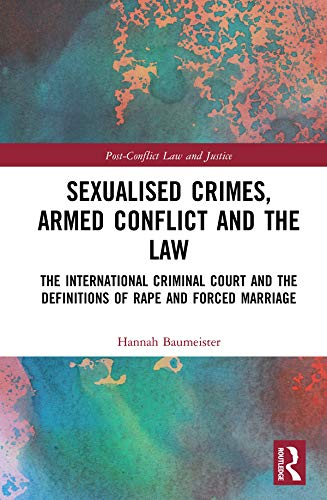 Sexualised Crimes, Armed Conflict and the Law: The International Criminal Court and the Definitions of Rape and Forced Marriage (Post-Conflict Law and Justice) (English Edition) por Hannah Baumeister