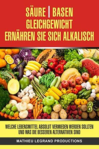 A Säure-Basen-Gleichgewicht - Ernähren Sie sich alkalisch -: Welche Lebensmittel absolut vermieden werden sollten und was die besseren Alternativen sind (Alkalische Lebensmittel)