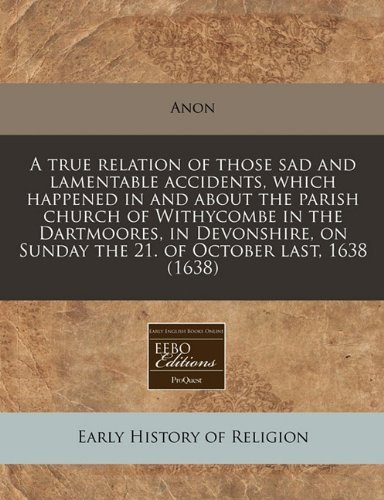 A true relation of those sad and lamentable accidents, which happened in and about the parish church of Withycombe in the Dartmoores, in Devonshire, on Sunday the 21. of October last, 1638 (1638) by Anon (2010-12-14)
