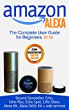 Amazon Alexa: The Complete User Guide for Beginners 2018 (Second Generation Echo, Echo Plus, Echo Spot, Echo Show, Alexa Kit, Alexa Skills Kit + web services) (English Edition)