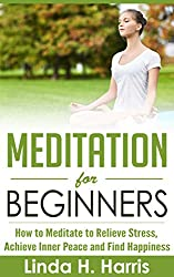 Meditation for Beginners: How to Meditate to Relieve Stress, Achieve Inner Peace and Find Happiness (English Edition)