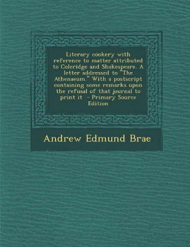 Literary Cookery with Reference to Matter Attributed to Coleridge and Shakespeare. a Letter Addressed to the Athenaeum. with a PostScript Containing ... Upon the Refusal of That Journal to Print It