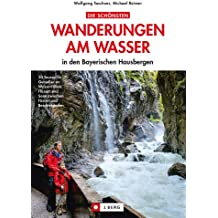 Wandern am Wasser - Bayerische Alpen: 20 Wanderungen am Wasser in den Bayerischen Hausbergen - Wandern an Flüssen und Seen mit der ganzen Familie zwischen Füssen und Berchtesgaden