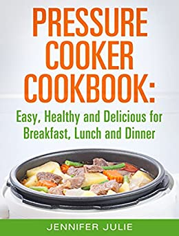 Pressure Cooker Cookbook: Easy, Healthy and Delicious Pressure Cooker Recipes for Breakfast, Lunch and Dinner (English Edition) par [Julie, Jennifer]