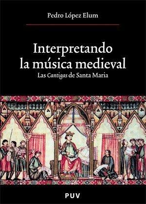 Interpretando la música medieval LAS CANTIGAS DE SANTA MARIA editado por Universitat de valencia