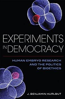 Experiments In Democracy: Human Embryo Research And The Politics Of Bioethics por Benjamin Hurlbut
