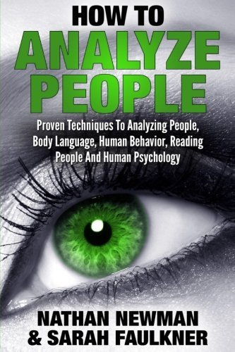 How To Analyze People: Proven Techniques To Analyzing People, Body Language, Human Behavior, Reading People And Human Psychology by Nathan Newman (2016-09-27)