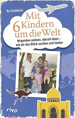 Mit sechs Kindern um die Welt: Nirgendwo wohnen, überall leben – Wie wir das Glück suchten und fanden (Kostenlose Bücher Geld)