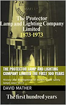 The Protector Lamp and Lighting Company Limited The first 100 years: History and development of miners flame safety lamps since 1873 by [Mather, David]