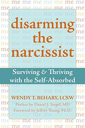 Disarming the Narcissist: Surviving and Thriving with the Self-Absorbed by Wendy T. Behary (2008-03-01)