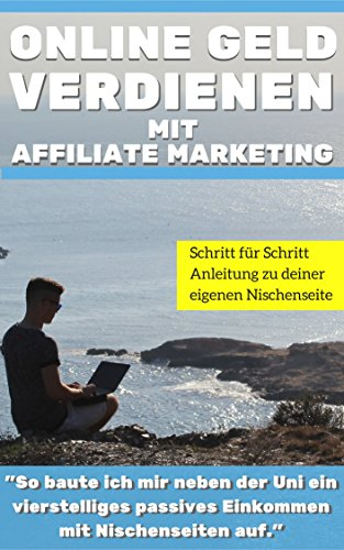 "Affiliate Marketing:Online Geld verdienen mit Affiliate Marketing: ""So baute ich mir neben der Uni ein vierstelliges passives  Einkommen mit Kindle eBooks und Nischenseiten auf.\"""