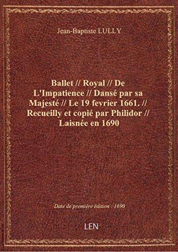 Ballet // Royal // De L'Impatience // Dansé par sa Majesté // Le 19 fevrier 1661. // Recueilly et co