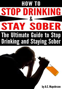 How to Stop Drinking and Stay Sober: The Ultimate Guide to Stop Drinking and Staying Sober by [Mapehrson, A.C.]