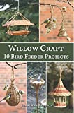 Willow Craft: 10 Bird Feeder Projects: Volume 4 (Weaving & Basketry Series)