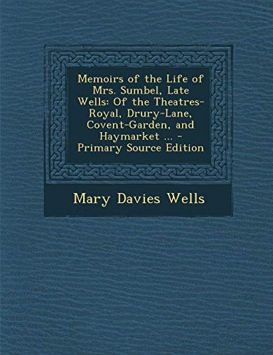 Memoirs of the Life of Mrs. Sumbel, Late Wells: Of the Theatres-Royal, Drury-Lane, Covent-Garden, and Haymarket ... - Primary Source Edition -