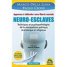 Neuro-Esclaves (nouvelle édition mise à jour et amplifiée): Techniques et psychopathologies de la manipulation politique, économique et religieuse
