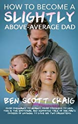 How To Become A Slightly Above-Average Dad: From Pregnancy To Princess Dresses by Ben Scott Craig (2014-09-23)