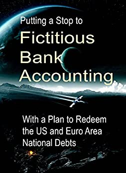 Putting a Stop to Fictitious Bank Accounting: With a Plan to Redeem the US and Euro Area National Debts (English Edition) di [Schemmann, Michael]