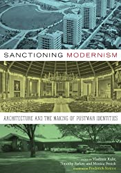 Sanctioning Modernism: Architecture and the Making of Postwar Identities (Roger Fullington Series in Architecture)