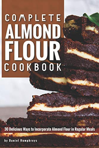 Complete Almond Flour Cookbook: 30 Delicious Ways to Incorporate Almond Flour in Regular Meals
