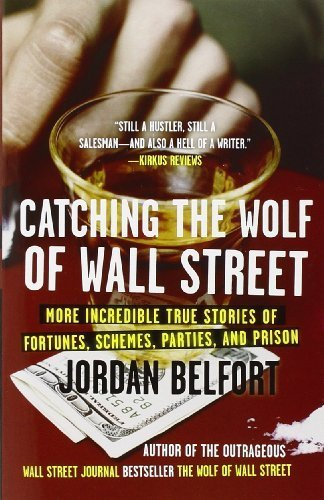 Catching the Wolf of Wall Street: More Incredible True Stories of Fortunes, Schemes, Parties, and Prison by Belfort, Jordan (2011) Paperback
