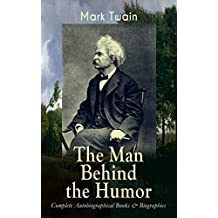 MARK TWAIN - The Man Behind the Humor: Complete Autobiographical Books & Biographies: The Complete Travel Books, Essays, Autobiographical Writings, Speeches ... Is Man, Christian Science… (English Edition)