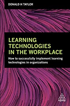 Learning Technologies in the Workplace: How to Successfully Implement Learning Technologies in Organizations by [Taylor, Donald H]