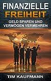 Finanzielle Freiheit - Geld sparen und Vermögen vermehren: (Passives Einkommen, Geld verdienen, frei und unabhängig werden)