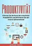 Produktivität: Erlernen Sie die Kunst der stressfreien Produktivität und eliminieren Sie den inneren Schweinehund (Produktivität, Gewohnheiten, NLP, Disziplin, Ziele setzen und erreichen 1)