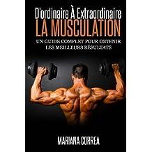 La Musculation : D'ordinaire A Extraordinaire: Un guide complet pour obtenir les meilleurs resultats
