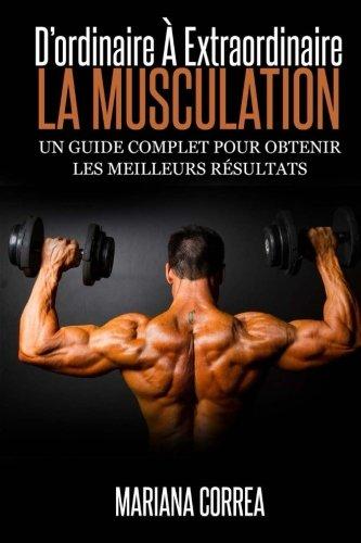 La Musculation : D'ordinaire A Extraordinaire: Un guide complet pour obtenir les meilleurs resultats por Mariana Correa