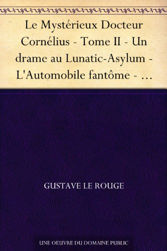 Couverture du livre Le Mystérieux Docteur Cornélius - Tome II - Un drame au Lunatic-Asylum - L'Automobile fantôme - Le Cottage hanté - Le Portrait de Lucrèce Borgia - Coeur de gitane