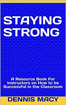Staying Strong: A Resource Book For Instructors on How to be Successful in the Classroom (English Edition) di [Macy, Dennis]