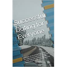 Successful Dating for Everyone: A simple set of principles that apply throughout time and across continents to help build and maintain a healthy relationship ... from inception to maturity (English Edition)